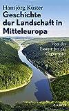 Geschichte der Landschaft in Mitteleuropa: Von der Eiszeit bis zur Gegenwart - Hansjörg Küster
