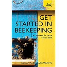 Get Started in Beekeeping: A practical, illustrated guide to running hives of all sizes in any location (Teach Yourself - General)