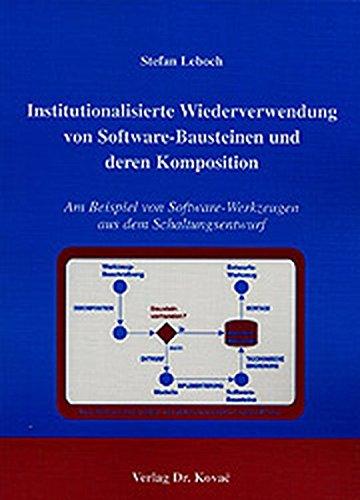 Institutionalisierte Wiederverwendung von Software-Bausteinen und deren Komposition. Am Beispiel von Software-Werkzeugen aus dem Schaltungsentwurf (Schriftenreihe Forschungsergebnisse zur Informatik)