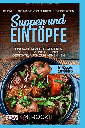 Suppen und Eintöpfe, Einfache Rezepte , genießen Sie Lecker und Gesunde Gerichte,auch zum Abnehmen.: Ich Will - Die Magie von Suppen und Eintöpfen, 66 ... (66 Rezepte zum Verlieben, Teil, Band 10)
