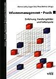 Wissensmanagement-Praxis. Einführung, Handlungsfelder und Fallbeispiele. Mensch - Technik - Organisation Bd. 31.