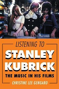 Listening to Stanley Kubrick: The Music in His Films par [Gengaro, Christine Lee]