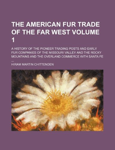 The American Fur Trade of the Far West Volume 1; A History of the Pioneer Trading Posts and Early Fur Companies of the Missouri Valley and the Rocky Mountains and the Overland Commerce with Santa Fe
