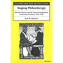 Staging Philanthropy: Patriotic Women and the National Imagination in Dynastic Germany, 1813-1916 (Social History, Popular Culture, And Politics In Germany)