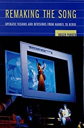 Remaking the Song: Operatic Visions and Revisions from Handel to Berio (Ernest Bloch Lectures) by Roger Parker (2006-04-18)