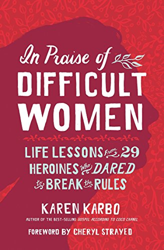 In Praise of Difficult Women: Life Lessons From 29 Heroines Who Dared to Break the Rules -