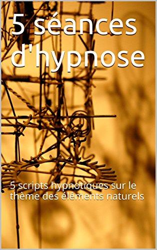 5 séances d'hypnose: 5 scripts hypnotiques sur le thème des éléments naturels