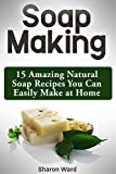 Soap Making: 15 Amazing Natural Soap Recipes You Can Easily Make at Home