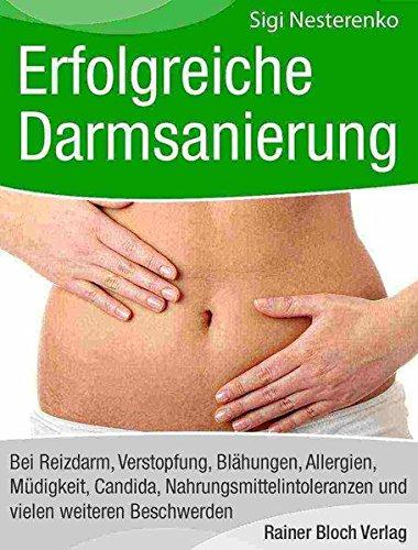Erfolgreiche Darmsanierung: Bei Reizdarm, Verstopfung, Blähungen, Allergien, Müdigkeit, Candida, Nahrungsmittelintoleranzen und vielen weiteren Beschwerden