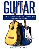 Guitar: QuickStart Guide to Master Guitar Scales - From Beginner to Expert (Guitar, Bass Guitar, Electric Guitar, Acoustic Guitar, Songwriting, Ukulele, Fretboard)
