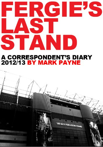 Fergie's Last Stand: A Correspondent's Diary 2012/13