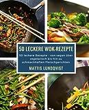50 leckere Wok-Rezepte: 50 leckere Rezepte - von vegan über vegetarisch bis hin zu schmackhaften Fleischgerichten