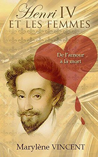 Henri IV et les femmes. De l'amour à la mort par Marylène Vincent