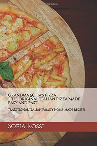 Grandma Sofia's Pizza... the Original Italian Pizza Made Easy and Fast: Traditional Italian Family Home-made Recipes (Grandma Sofia - Recipe Collection)