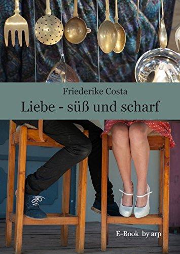 Liebe - süß und scharf: Vierzehn Liebesgeschichten mit tollen Rezepten zum Essen und Trinken - für alle, die gerne schmökern, kochen und backen (German Edition)