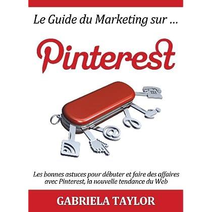 Le Guide du Marketing sur Pinterest: les bonnes astuces pour débuter et faire des affaires avec Pinterest, la nouvelle tendance du Web (Réseaux sociaux , Web 2.0, Marketing sur Internet)
