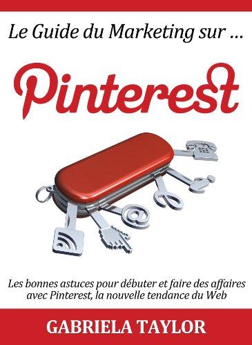 Télécharger Le Guide du Marketing sur Pinterest: les bonnes astuces pour débuter et faire des affaires avec Pinterest, la nouvelle tendance du Web (Réseaux sociaux , Web 2.0, Marketing sur Internet) PDF Ebook En Ligne