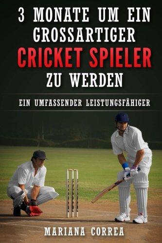 3 MONATE UM EIN GROSSARTIGER CRICKET SPIELER Zu WERDEN: Ein UMFASSENDER LEISTUNGSFAHIGER CRICKET TRAININGSGUIDE (Cricket-spieler)