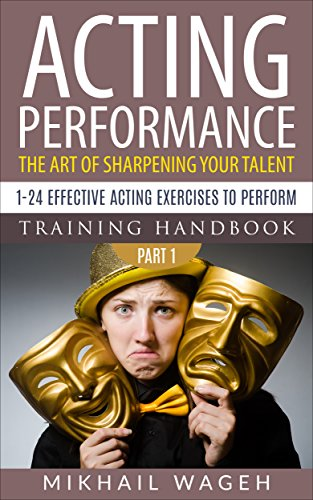 Acting Performance: the art of sharpening your talent: 1-24 effective acting exercises to perform (Acting performance, Training handbook) (English Edition)