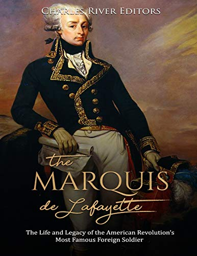 The Marquis de Lafayette: The Life and Legacy of the American Revolution's Most Famous Foreign Soldier