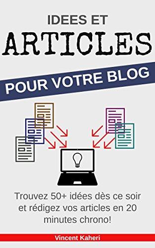 Idées et Articles pour votre BLOG: Trouvez 50+ idées dès ce soir et rédigez vos articles en 20 minutes chrono! par Vincent Kaheri