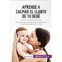 Aprende a calmar el llanto de tu bebé: Las claves para responder eficazmente a las necesidades de tu hijo (Salud y bienestar) (Spanish Edition)