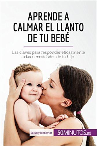 Aprende a calmar el llanto de tu bebé: Las claves para responder eficazmente a las necesidades de tu hijo (Salud y bienestar) por 50Minutos.es