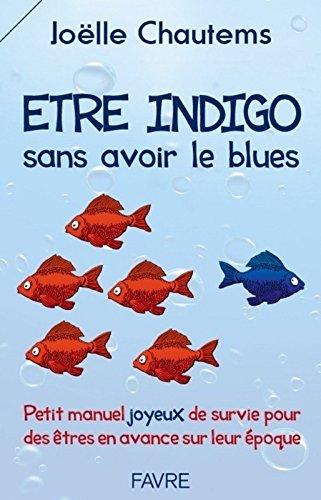 Etre indigo sans avoir le blues : Petit manuel joyeux de survie pour des êtres en avance sur leur époque