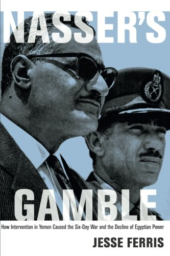 Nasser\'s Gamble: How Intervention In Yemen Caused The Six-Day War And The Decline Of Egyptian Power