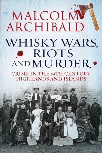 Whisky Wars, Riots and Murder: Crime in the 19th Century Highlands and Islands by Malcolm Archibald (2013) Paperback par Malcolm Archibald