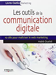 Les outils de la communication digitale, 10 clés pour maîtriser le web marketing par Habib Oualidi