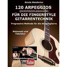 120 ARPEGGIOS (Akkordzerlegungen) für die FINGERSTYLE GITARRENTECHNIK: Progressive Methode für die Akustikgitarre - Notensatz und Tabulatur, Videoanleitungen auf YouTube