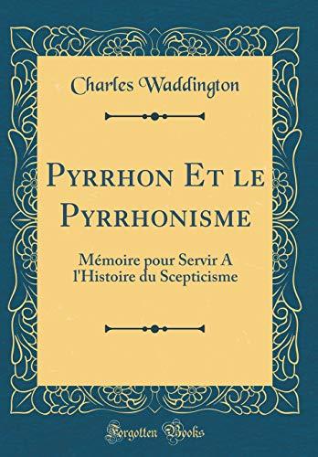Pyrrhon Et Le Pyrrhonisme: Mémoire Pour Servir a l'Histoire Du Scepticisme (Classic Reprint) par Charles Waddington