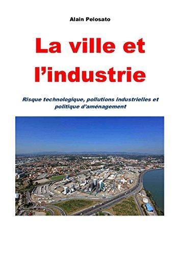 La ville et l'industrie: Risque technologique, pollutions industrielles et politique d'aménagement pdf epub