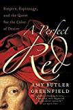 A Perfect Red: Empire, Espionage, and the Quest for the Color of Desire by Amy Butler Greenfield (2006-04-25)