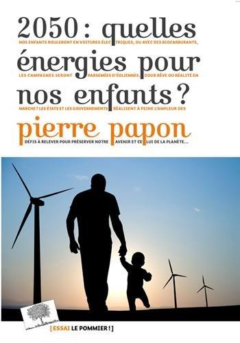 2050 : quelles énergies pour nos enfants ? / Pierre Papon.- Paris : Éditions le Pommier , 2017