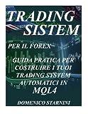 Trading System Per Il Forex: Guida Pratica Per Costruire I Tuoi Trading System Automatici in Mql4