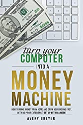 Turn Your Computer into a Money Machine: How to Make Money from Home and Grow Your Income Fast, With No Prior Experience! Set Up Within a Week!