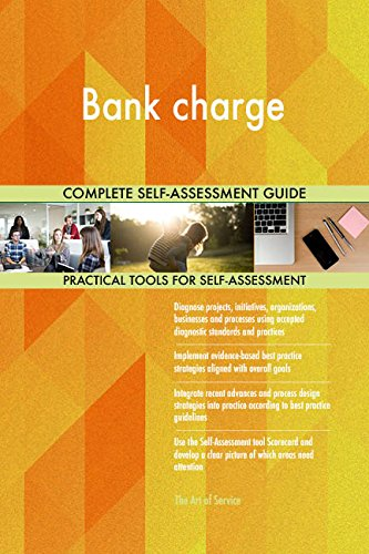 Bank charge All-Inclusive Self-Assessment - More than 650 Success Criteria, Instant Visual Insights, Comprehensive Spreadsheet Dashboard, Auto-Prioritized for Quick Results