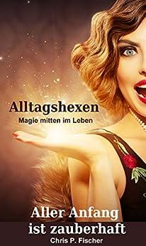 Aller Anfang ist zauberhaft: Alltagshexen - Magie mitten im Leben (Hexenlichtung 1) (German Edition) by [Fischer, Chris P.]