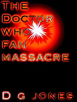 The Doctor Who Fan Massacre: A short story for charity by [Jones, D G]