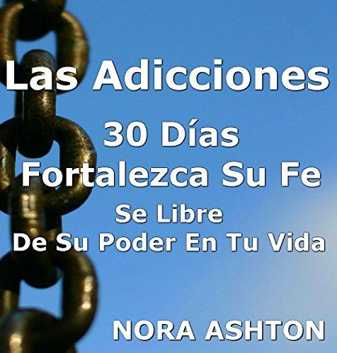 LAS ADICCIONES: 30 Días Fortalezca su Fe: Se libre de su poder en tu vida (Spanish Edition)
