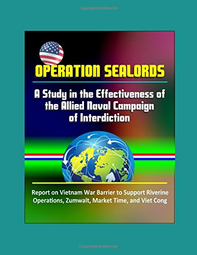 Operation Sealords: A Study in the Effectiveness of the Allied Naval Campaign of Interdiction - Report on Vietnam War Barrier to Support Riverine Operations, Zumwalt, Market Time, and Viet Cong