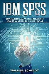 IBM SPSS: Guía Completa Para Principiantes Aprende Estadísticas Utilizando IBM SPSS De la A-Z (Libro En Español / IBM SPSS Spanish Book Version) (Spanish Edition)