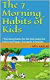 The 7 Morning Habits of Kids: 7 Morning Habits for the kids make the kids to be Happy, Energetic & healthy.