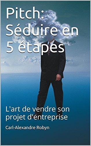 Pitch: Sduire en 5 tapes: L'art de vendre son projet d'entreprise (Business Angels Vade-Mecum t. 3)