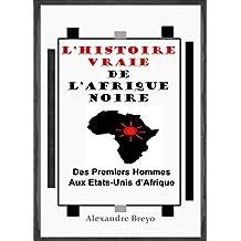 L'histoire vraie de l'Afrique noire: Des premiers hommes aux Etats-unis d'Afrique (French Edition)