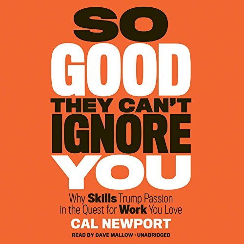 So Good They Can't Ignore You: Why Skills Trump Passion in the Quest for Work You Love by Cal Newport (2016-01-05)