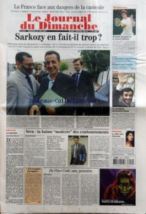 JOURNAL DU DIMANCHE (LE) [No 3051] du 26/06/2005 - LA FRANCE FACE AUX DANGERS DE LA CANICULE - SARKOZY EN FAIT-IL TROP - EDITORIAL - LE KARCHER PAR JEAN-CLAUDE MAURICE - SECU LA BAISSE MODEREE DES REMBOURSEMENTS PAR NICOLAS PRISSETTE - J'AI RECUPERE MA DIGNITE - DA VINCI CODE UNE PREMIERE PAR CARLOS GOMEZ - WIMBLEDON - RICHARD GASQUET ET LE RECORD FRANCAIS - RUGBY - LES BLEUS PASSENT AU TRAVERS - BOXE - MONSHIPOUR CONSERVE SON TITRE - IRAN - CE PRESIDENT ULTRACONSERVATEUR - CINEMA - LA FETE AVE par Collectif