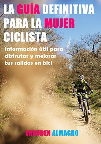 LA GUÍA DEFINITIVA PARA LA MUJER CICLISTA: Información útil para disfrutar y mejorar tus salidas en bici